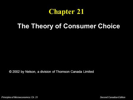 Principles of Microeconomics: Ch. 21 Second Canadian Edition Chapter 21 The Theory of Consumer Choice © 2002 by Nelson, a division of Thomson Canada Limited.