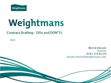 © Weightmans LLP Contract Drafting – DOs and DON'Ts Martin Vincent Partner 0161 214 0553I date.