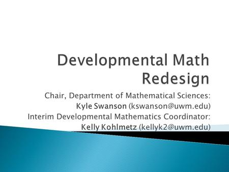 Chair, Department of Mathematical Sciences: Kyle Swanson Interim Developmental Mathematics Coordinator: Kelly Kohlmetz