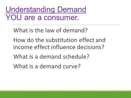 Understanding Demand YOU are a consumer. What is the law of demand? How do the substitution effect and income effect influence decisions? What is a demand.