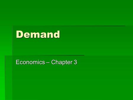 Demand Economics – Chapter 3. Demand  The amount of a good or service that a consumer is willing and able to buy at various possible prices during a.