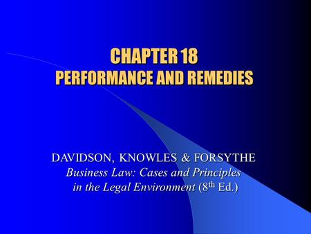 CHAPTER 18 PERFORMANCE AND REMEDIES DAVIDSON, KNOWLES & FORSYTHE Business Law: Cases and Principles in the Legal Environment (8 th Ed.)