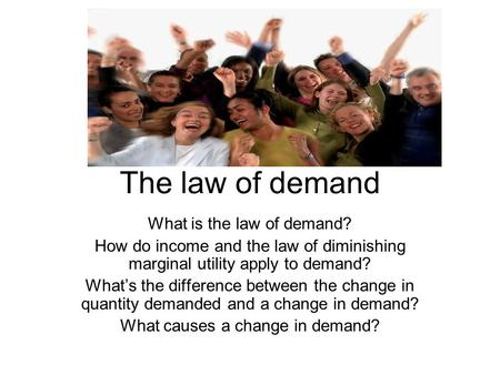The law of demand What is the law of demand? How do income and the law of diminishing marginal utility apply to demand? What's the difference between the.