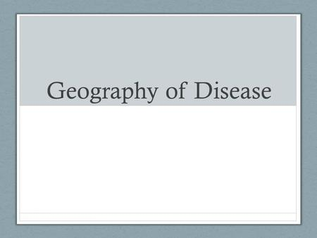 "Geography of Disease. Vocabulary Epidemic : when new cases of a certain disease exceed the ""normal"" amount – restricted to one locale Pandemic : an epidemic."