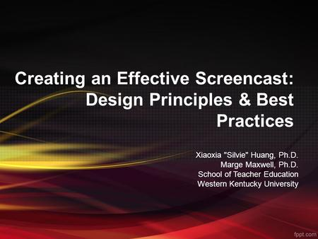 Creating an Effective Screencast: Design Principles & Best Practices Xiaoxia Silvie Huang, Ph.D. Marge Maxwell, Ph.D. School of Teacher Education Western.