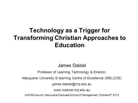 Technology as a Trigger for Transforming Christian Approaches to Education James Dalziel Professor of Learning Technology & Director, Macquarie University.