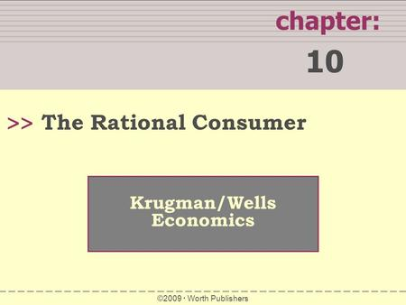 WHAT YOU WILL LEARN IN THIS CHAPTER chapter: 10 >> Krugman/Wells Economics ©2009  Worth Publishers The Rational Consumer.