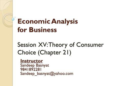 Economic Analysis for Business Session XV: Theory of Consumer Choice (Chapter 21) Instructor Sandeep Basnyat