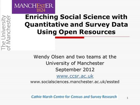1 Wendy Olsen and two teams at the University of Manchester September 2012 www.ccsr.ac.uk www.socialsciences.manchester.ac.uk/essted Enriching Social Science.