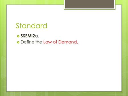 Standard  SSEMI2 a.  Define the Law of Demand..