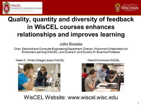 1 Quality, quantity and diversity of feedback in WisCEL courses enhances relationships and improves learning John Booske Chair, Electrical and Computer.