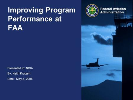 Presented to: NDIA By: Keith Kratzert Date: May 3, 2006 Federal Aviation Administration Improving Program Performance at FAA.