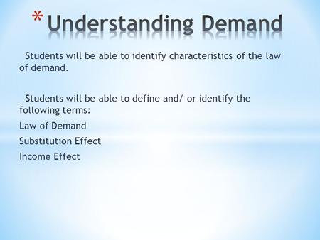 Students will be able to identify characteristics of the law of demand. Students will be able to define and/ or identify the following terms: Law of Demand.