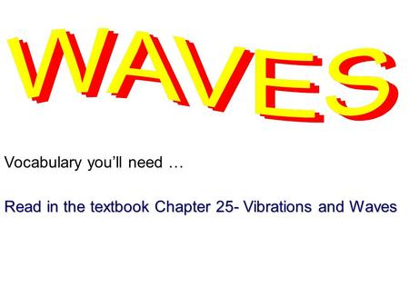 Vocabulary you'll need … Read in the textbook Chapter 25- Vibrations and Waves.