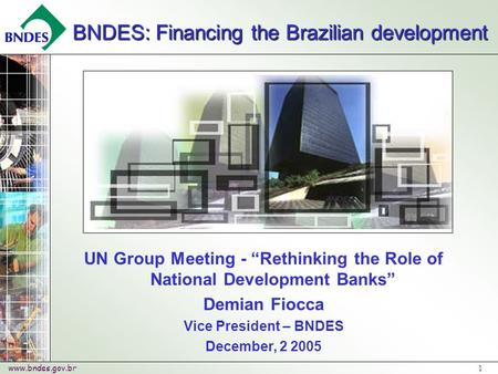 "Www.bndes.gov.br 1 UN Group Meeting - ""Rethinking the Role of National Development Banks"" Demian Fiocca Vice President – BNDES December, 2 2005 BNDES:"