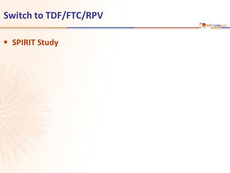 Switch to TDF/FTC/RPV  SPIRIT Study. SPIRIT study: Switch PI/r + 2 NRTI to TDF/FTC/RPV TDF/FTC/RPV STR 24 weeks 48 weeks Primary Endpoint Secondary Endpoint.