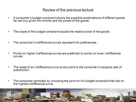 Review of the previous lecture A consumer's budget constraint shows the possible combinations of different goods he can buy given his income and the prices.