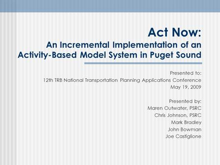 Act Now: An Incremental Implementation of an Activity-Based Model System in Puget Sound Presented to: 12th TRB National Transportation Planning Applications.