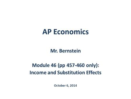 AP Economics Mr. Bernstein Module 46 (pp 457-460 only): Income and Substitution Effects October 6, 2014.