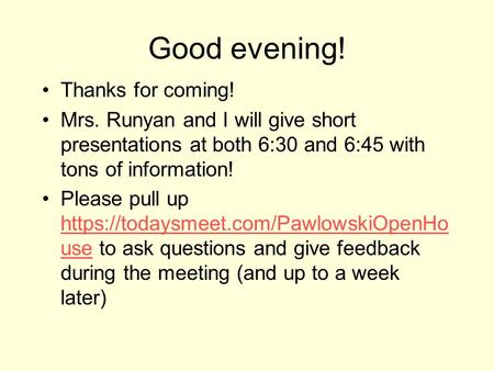 Good evening! Thanks for coming! Mrs. Runyan and I will give short presentations at both 6:30 and 6:45 with tons of information! Please pull up https://todaysmeet.com/PawlowskiOpenHo.