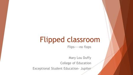 Flipped classroom Flips----no flops Mary Lou Duffy College of Education Exceptional Student Education- Jupiter.