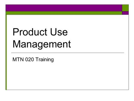 Product Use Management MTN 020 Training. Objectives- study product tab  Identify the conditions that would require a product hold or discontinuation.