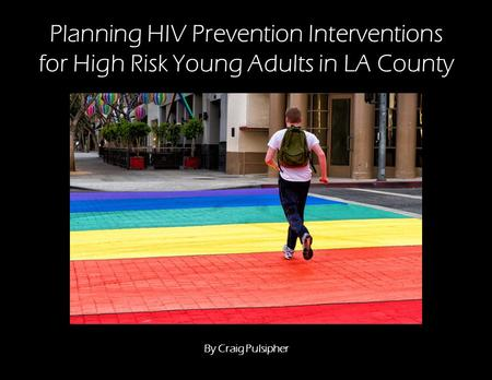 Planning HIV Prevention Interventions for High Risk Young Adults in LA County By Craig Pulsipher.