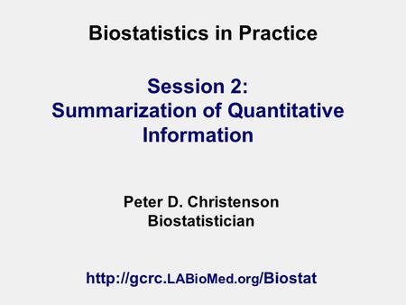 Biostatistics in Practice Peter D. Christenson Biostatistician  LABioMed.org /Biostat Session 2: Summarization of Quantitative Information.