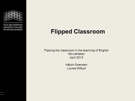 Flipped Classroom Flipping the classroom in the teaching of English MovieMaker April 2013 Håkon Swensen Louise Mifsud.