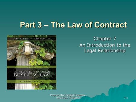 Prepared by Douglas Peterson, University of Alberta 7-1 Part 3 – The Law of Contract Chapter 7 An Introduction to the Legal Relationship.