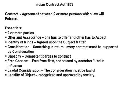 Indian Contract Act 1872 Contract - Agreement between 2 or more persons which law will Enforce. Essentials:  2 or more parties  Offer and Acceptance.