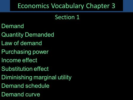 Economics Vocabulary Chapter 3 Section 1 Demand Quantity Demanded Law of demand Purchasing power Income effect Substitution effect Diminishing marginal.