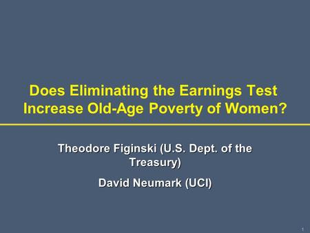 1 Does Eliminating the Earnings Test Increase Old-Age Poverty of Women? Theodore Figinski (U.S. Dept. of the Treasury) David Neumark (UCI)
