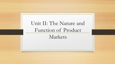 Unit II: The Nature and Function of Product Markets