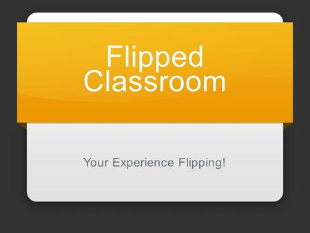 Flipped Classroom Your Experience Flipping!. Flipping Works Reading Watching Prepare Discussion Decisions Apply How it fits Remember Learn.
