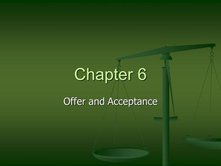 Chapter 6 Offer and Acceptance. Elements of a Contract Offer and Acceptance (Agreement) Offer and Acceptance (Agreement) Genuine Assent Genuine Assent.