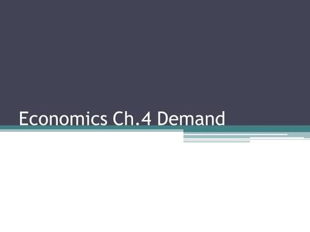 "Economics Ch.4 Demand. Definition Demand means: How much of something a consumer is ""willing and able"" to buy, other things constant. This explains why."