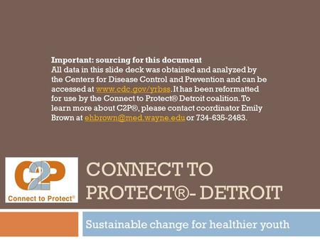 CONNECT TO PROTECT®- DETROIT Sustainable change for healthier youth Important: sourcing for this document All data in this slide deck was obtained and.