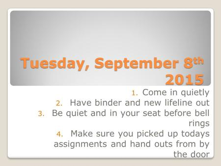 Tuesday, September 8 th 2015 1. Come in quietly 2. Have binder and new lifeline out 3. Be quiet and in your seat before bell rings 4. Make sure you picked.