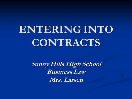 ENTERING INTO CONTRACTS Sunny Hills High School Business Law Mrs. Larsen.