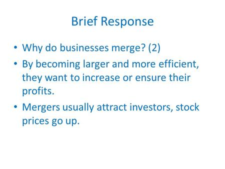 Brief Response Why do businesses merge? (2) By becoming larger and more efficient, they want to increase or ensure their profits. Mergers usually attract.