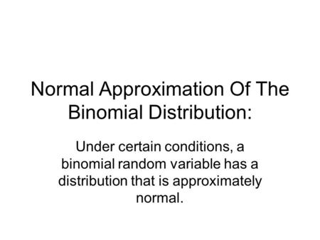 Normal Approximation Of The Binomial Distribution: Under certain conditions, a binomial random variable has a distribution that is approximately normal.