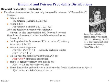R.Kass/Sp07 P416 Lecture 2 1 Binomial and Poisson Probability Distributions Binomial Probability Distribution l Consider a situation where there are only.