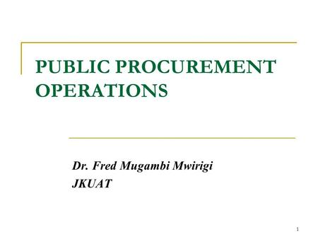 PUBLIC PROCUREMENT OPERATIONS Dr. Fred Mugambi Mwirigi JKUAT 1.