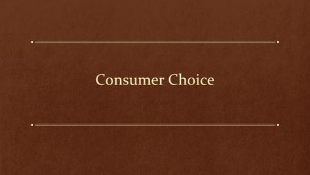 understanding consumer choice A branch of microeconomics, consumer theory shows how individuals make choices, given restrains, such as their income and the prices of goods and services through consumer theory, we are better able to understand how individuals' tastes and incomes influence the demand curve these choices are among the most.