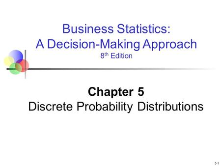 5-1 Business Statistics: A Decision-Making Approach 8 th Edition Chapter 5 Discrete Probability Distributions.