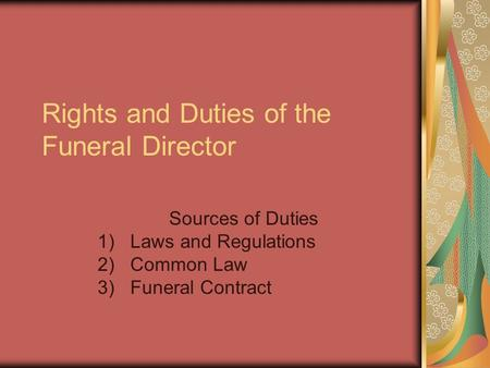 Rights and Duties of the Funeral Director Sources of Duties 1)Laws and Regulations 2)Common Law 3)Funeral Contract.