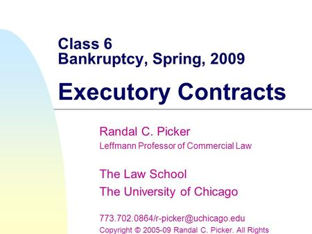Class 6 Bankruptcy, Spring, 2009 Executory Contracts Randal C. Picker Leffmann Professor of Commercial Law The Law School The University of Chicago