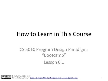 "How to Learn in This Course CS 5010 Program Design Paradigms ""Bootcamp"" Lesson 0.1 © Mitchell Wand, 2012-2014 This work is licensed under a Creative Commons."