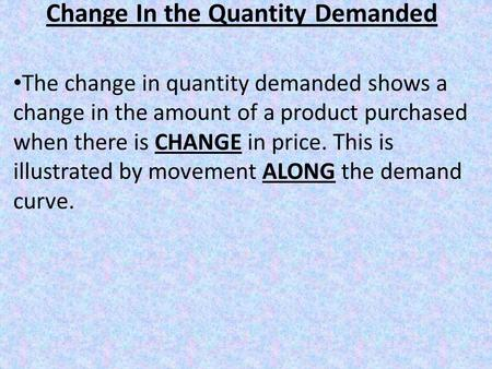 Change In the Quantity Demanded The change in quantity demanded shows a change in the amount of a product purchased when there is CHANGE in price. This.